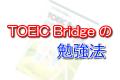 TOEIC Bridgeの勉強法!
